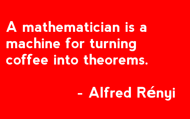 A mathematician is a machine for turning coffee into theorems - Alfred Rényi