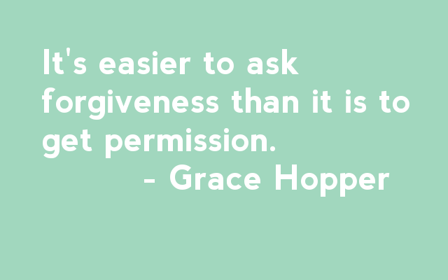 It is easier to ask for forgiveness than it is to get permission - Grace Hopper