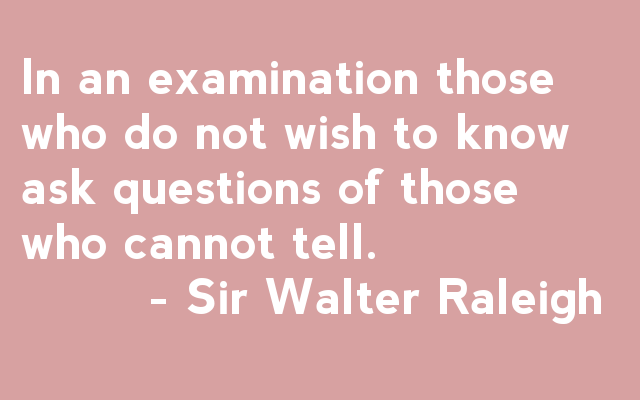 In an examination, those who do not wish to know ask questions of those who cannot tell. - Sir Walter Raleigh