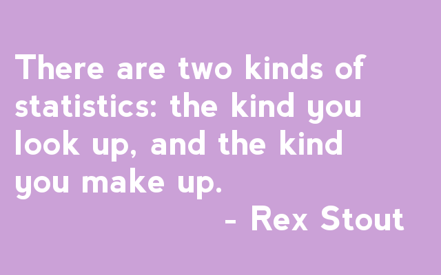 There are two kinds of statistics: the kind you look up, and the kind you make up. - Rex Stout