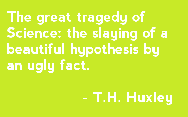 The great tragedy of Science: the slaying of a beautiful hypothesis by an ugly fact. - T.H. Huxley