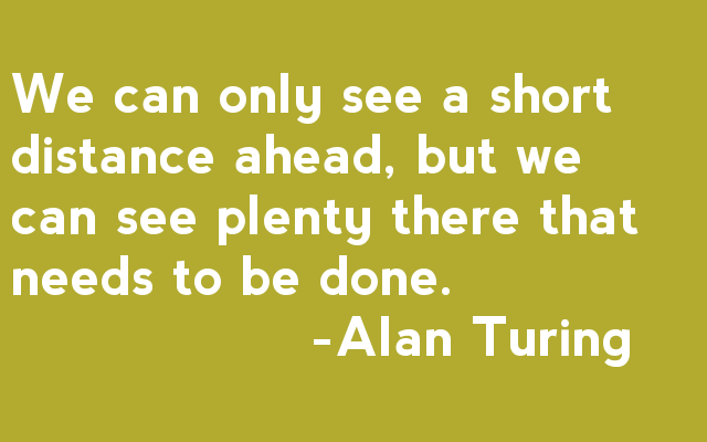 We can only see a short distance ahead, but we can see plenty there that needs to be done - Alan Turing